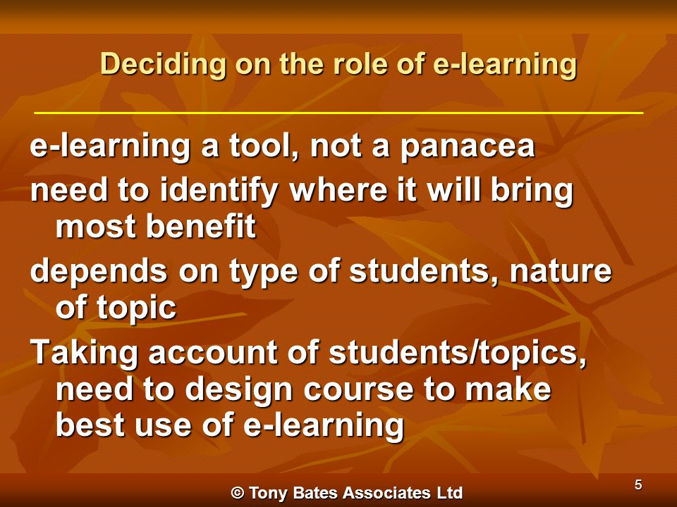 © Tony Bates Associates Ltd 5 Deciding on the role of e-learning e-learning a tool, not a panacea need to identify where it will bring most benefit de