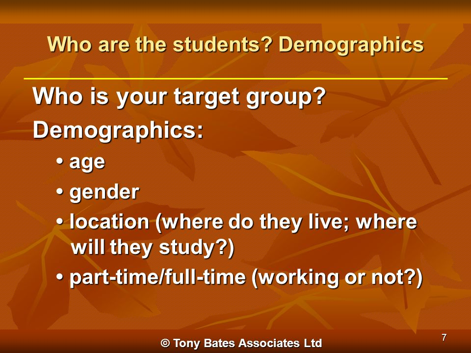 Who are the students? Demographics Who is your target group? Demographics: age age gender gender location (where do they live; where will they study?)