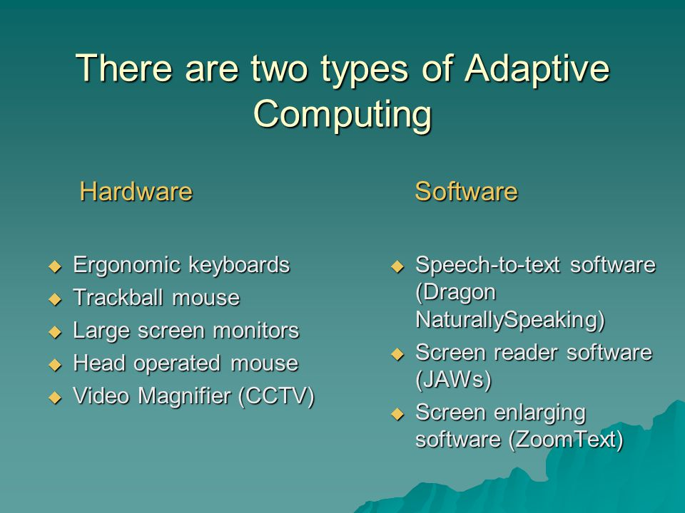 There are two types of Adaptive Computing Hardware Hardware Ergonomic keyboards Ergonomic keyboards Trackball mouse Trackball mouse Large screen monitors Large screen monitors Head operated mouse Head operated mouse Video Magnifier (CCTV) Video Magnifier (CCTV) Software Software Speech-to-text software (Dragon NaturallySpeaking) Speech-to-text software (Dragon NaturallySpeaking) Screen reader software (JAWs) Screen reader software (JAWs) Screen enlarging software (ZoomText) Screen enlarging software (ZoomText)