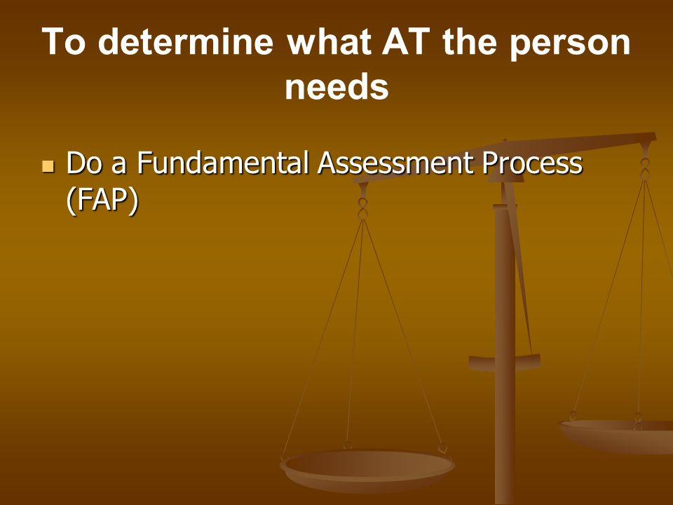 To determine what AT the person needs Do a Fundamental Assessment Process (FAP) Do a Fundamental Assessment Process (FAP)