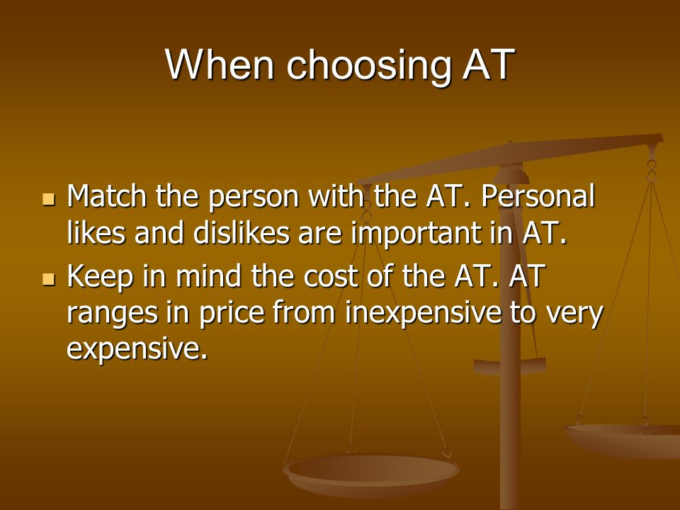 When choosing AT Match the person with the AT. Personal likes and dislikes are important in AT.