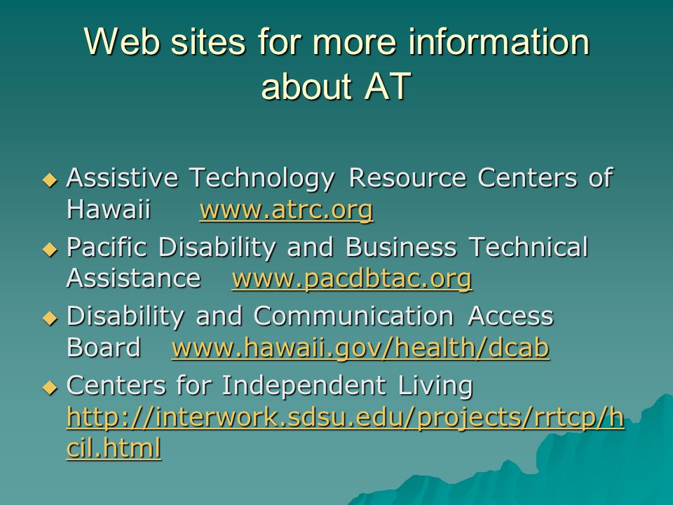 Web sites for more information about AT Assistive Technology Resource Centers of Hawaii www.atrc.org Assistive Technology Resource Centers of Hawaii www.atrc.orgwww.atrc.org Pacific Disability and Business Technical Assistance www.pacdbtac.org Pacific Disability and Business Technical Assistance www.pacdbtac.orgwww.pacdbtac.org Disability and Communication Access Board www.hawaii.gov/health/dcab Disability and Communication Access Board www.hawaii.gov/health/dcabwww.hawaii.gov/health/dcab Centers for Independent Living http://interwork.sdsu.edu/projects/rrtcp/h cil.html Centers for Independent Living http://interwork.sdsu.edu/projects/rrtcp/h cil.html http://interwork.sdsu.edu/projects/rrtcp/h cil.html http://interwork.sdsu.edu/projects/rrtcp/h cil.html