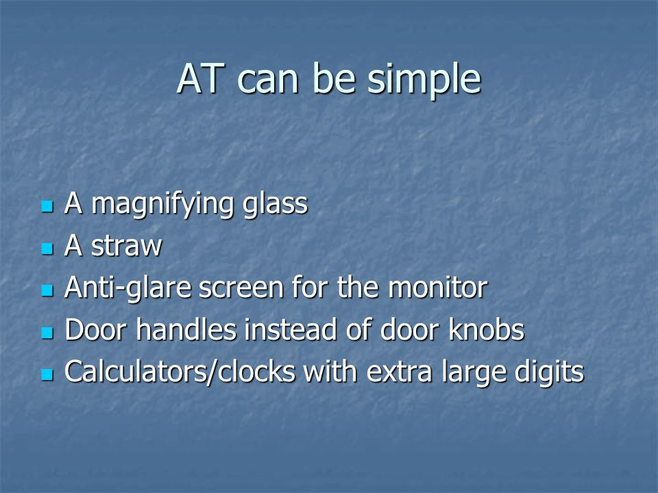 AT can be simple A magnifying glass A magnifying glass A straw A straw Anti-glare screen for the monitor Anti-glare screen for the monitor Door handles instead of door knobs Door handles instead of door knobs Calculators/clocks with extra large digits Calculators/clocks with extra large digits