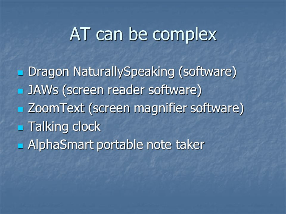 AT can be complex Dragon NaturallySpeaking (software) Dragon NaturallySpeaking (software) JAWs (screen reader software) JAWs (screen reader software) ZoomText (screen magnifier software) ZoomText (screen magnifier software) Talking clock Talking clock AlphaSmart portable note taker AlphaSmart portable note taker
