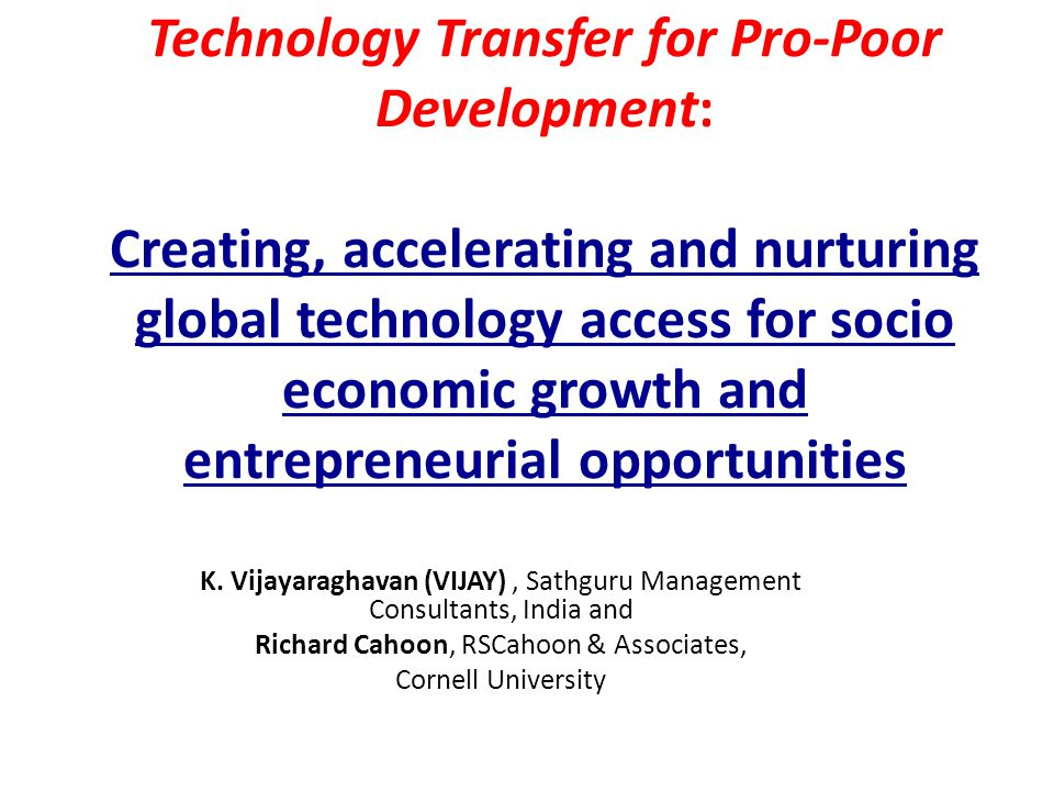 OUTLINE 1.Technology Transfer: A solution to prevailing agricultural and environmental problems 2.The Cornell-Sathguru partnership: a potential model for implementing this solution 3.Scaling Up the Cornell-Sathguru model 4.Implementation
