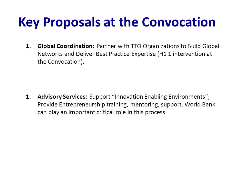Key Proposals at the Convocation 1.Global Coordination: Partner with TTO Organizations to Build Global Networks and Deliver Best Practice Expertise (H1 1 intervention at the Convocation).