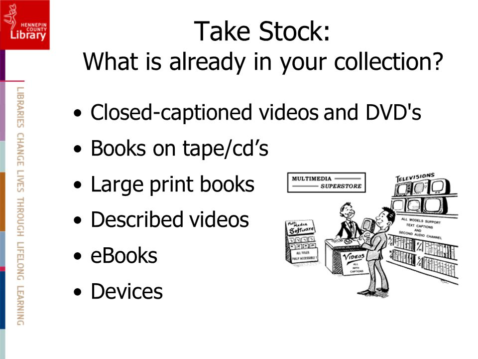 Take Stock: What is already in your collection? Closed-captioned videos and DVD's Books on tape/cds Large print books Described videos eBooks Devices