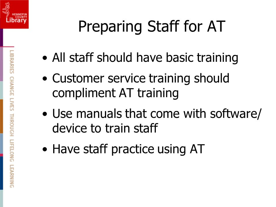 Preparing Staff for AT All staff should have basic training Customer service training should compliment AT training Use manuals that come with softwar