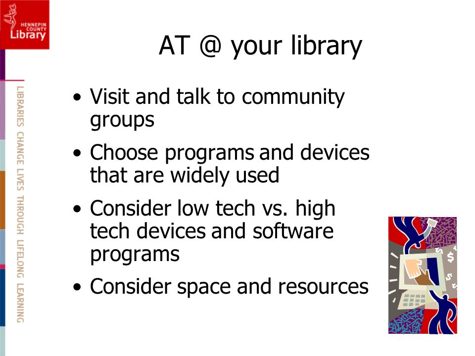 AT @ your library Visit and talk to community groups Choose programs and devices that are widely used Consider low tech vs. high tech devices and soft