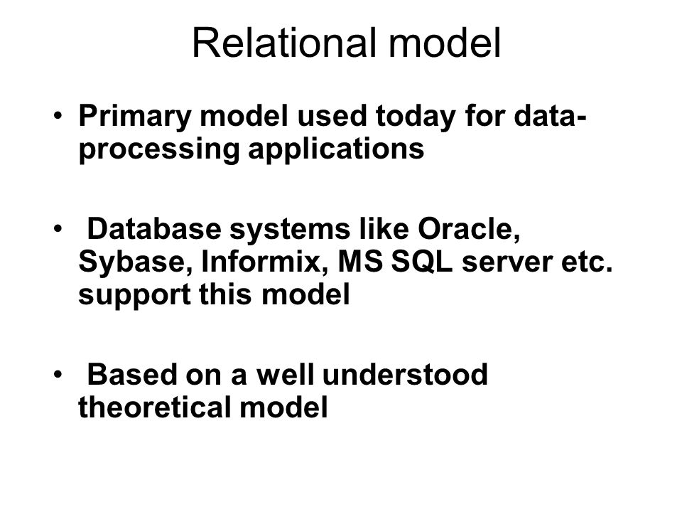 Relational model Primary model used today for data- processing applications Database systems like Oracle, Sybase, Informix, MS SQL server etc.