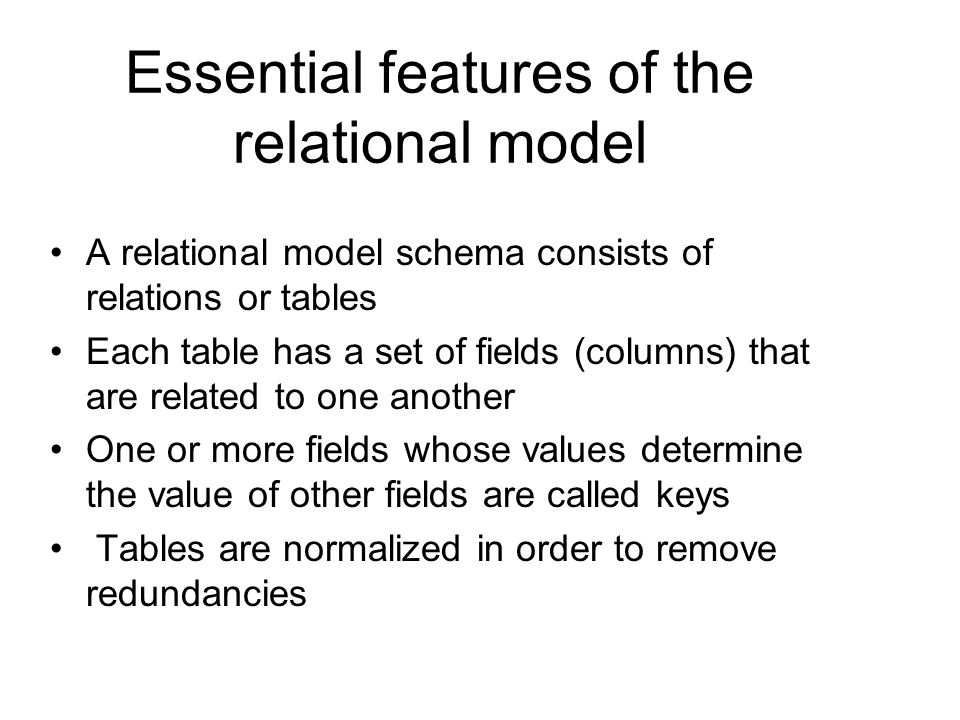 Essential features of the relational model A relational model schema consists of relations or tables Each table has a set of fields (columns) that are related to one another One or more fields whose values determine the value of other fields are called keys Tables are normalized in order to remove redundancies