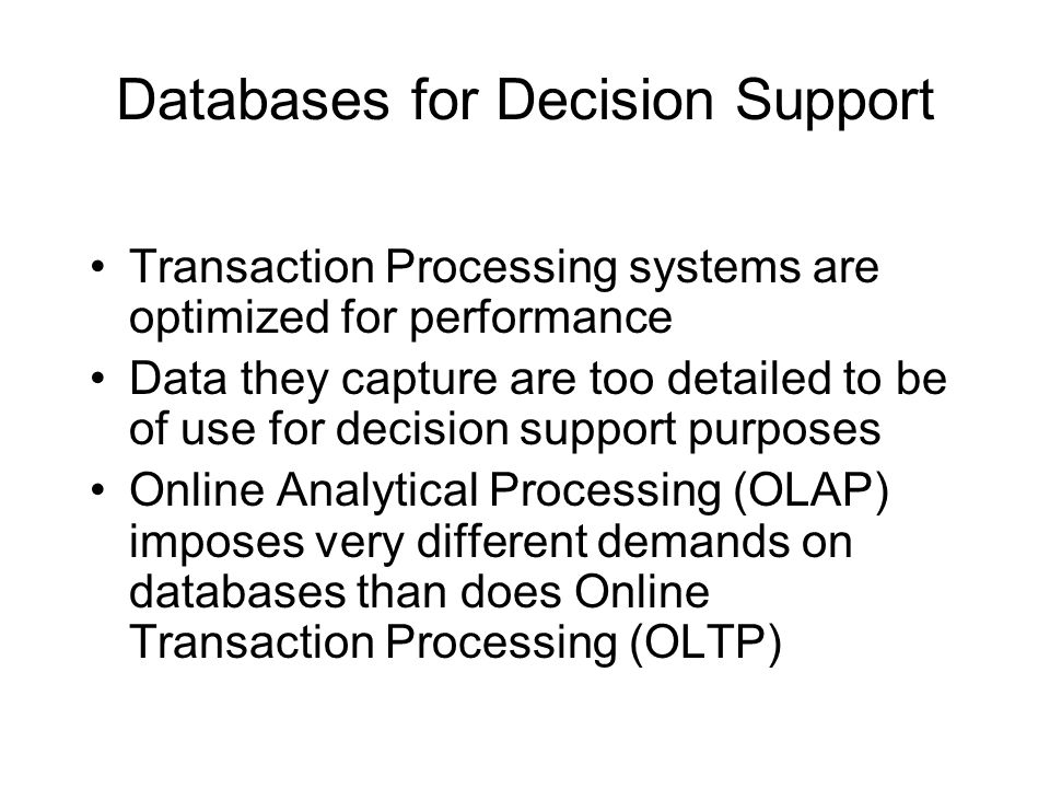 Databases for Decision Support Transaction Processing systems are optimized for performance Data they capture are too detailed to be of use for decision support purposes Online Analytical Processing (OLAP) imposes very different demands on databases than does Online Transaction Processing (OLTP)