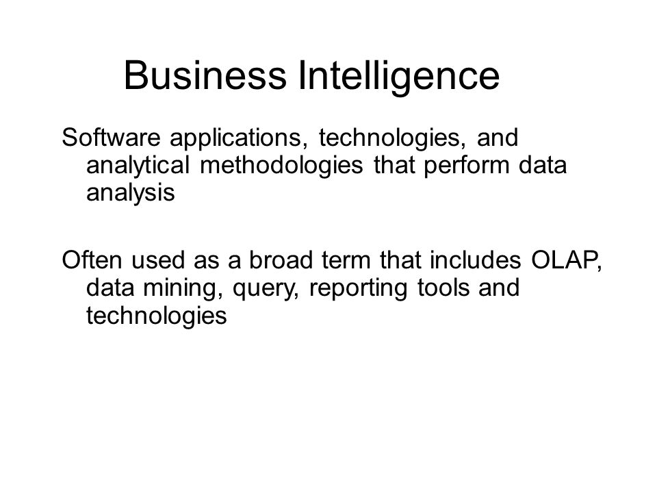 Business Intelligence Software applications, technologies, and analytical methodologies that perform data analysis Often used as a broad term that includes OLAP, data mining, query, reporting tools and technologies