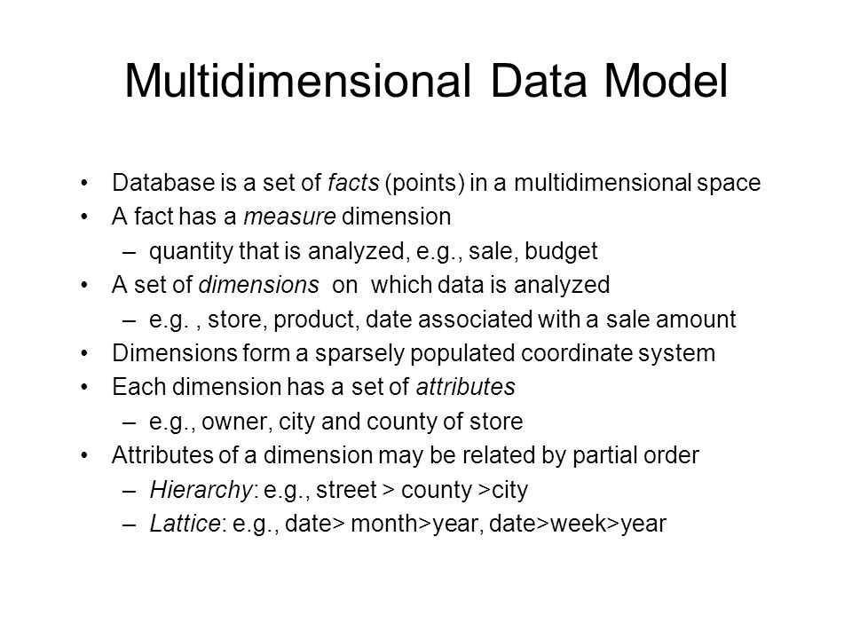 Multidimensional Data Model Database is a set of facts (points) in a multidimensional space A fact has a measure dimension –quantity that is analyzed, e.g., sale, budget A set of dimensions on which data is analyzed –e.g., store, product, date associated with a sale amount Dimensions form a sparsely populated coordinate system Each dimension has a set of attributes –e.g., owner, city and county of store Attributes of a dimension may be related by partial order –Hierarchy: e.g., street > county >city –Lattice: e.g., date> month>year, date>week>year