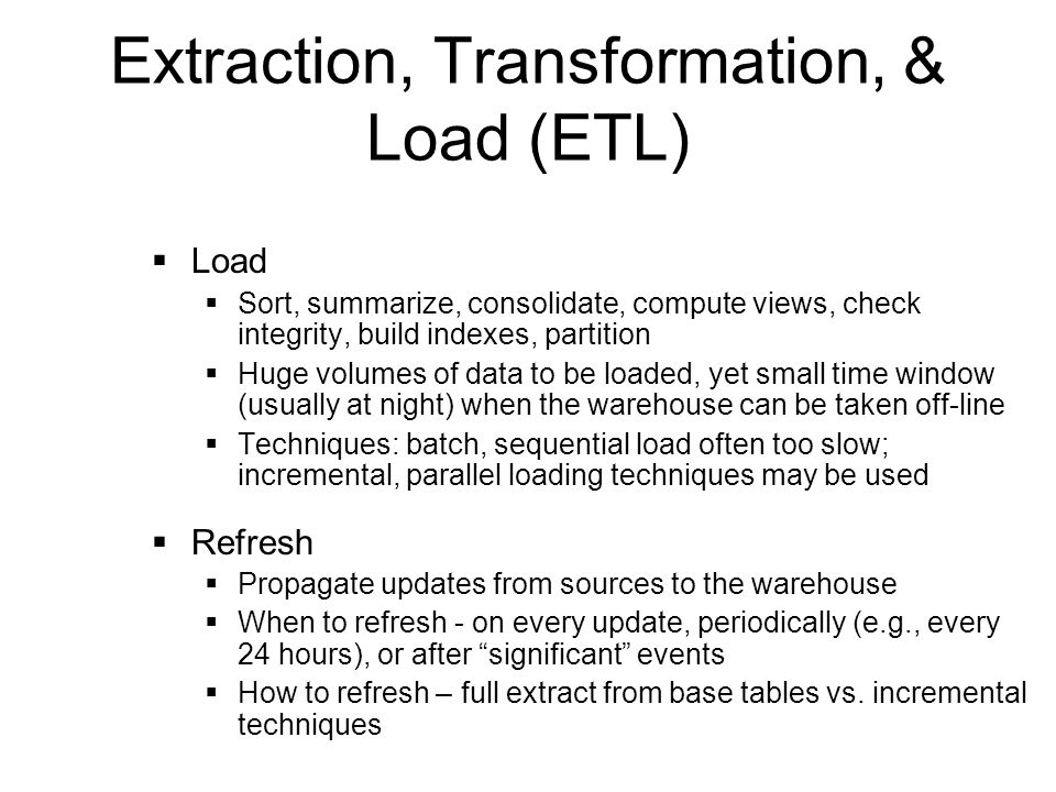 Extraction, Transformation, & Load (ETL) Load Sort, summarize, consolidate, compute views, check integrity, build indexes, partition Huge volumes of data to be loaded, yet small time window (usually at night) when the warehouse can be taken off-line Techniques: batch, sequential load often too slow; incremental, parallel loading techniques may be used Refresh Propagate updates from sources to the warehouse When to refresh - on every update, periodically (e.g., every 24 hours), or after significant events How to refresh – full extract from base tables vs.