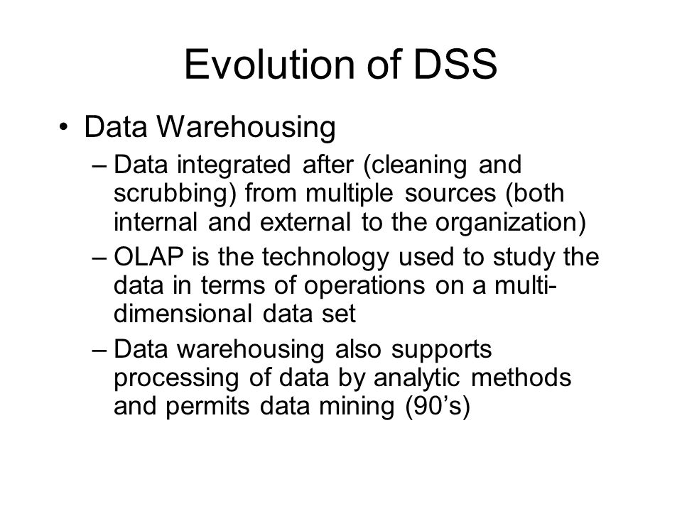 Evolution of DSS Data Warehousing –Data integrated after (cleaning and scrubbing) from multiple sources (both internal and external to the organization) –OLAP is the technology used to study the data in terms of operations on a multi- dimensional data set –Data warehousing also supports processing of data by analytic methods and permits data mining (90s)