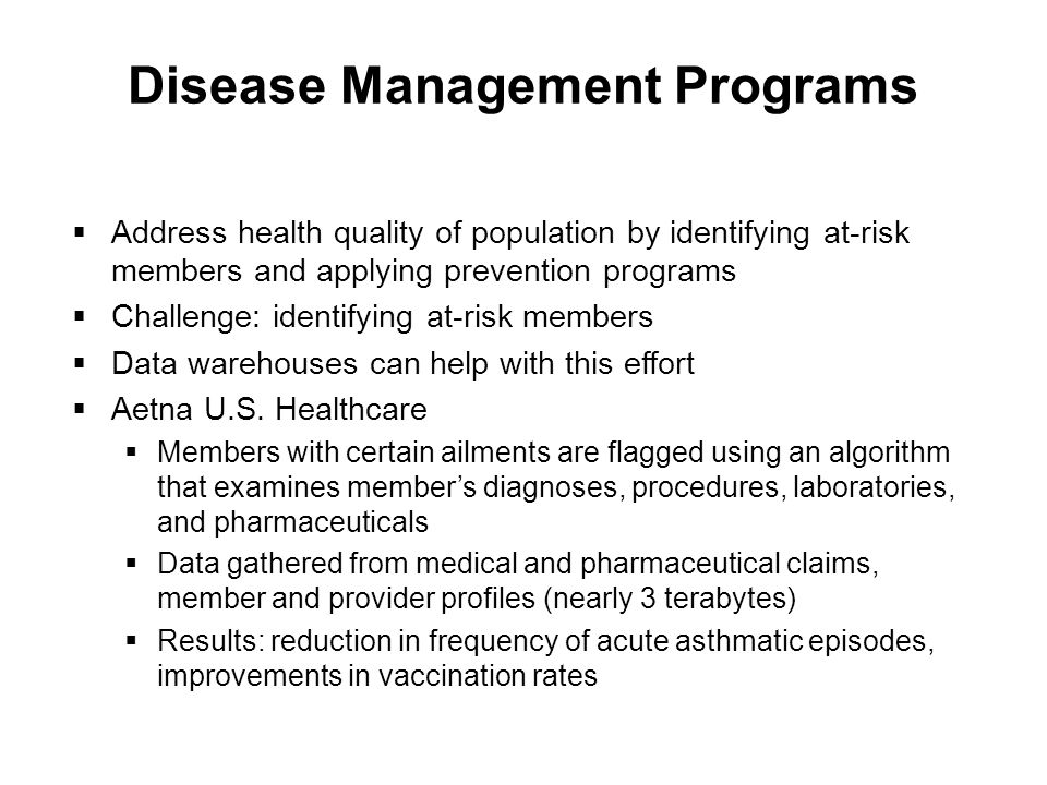 Disease Management Programs Address health quality of population by identifying at-risk members and applying prevention programs Challenge: identifying at-risk members Data warehouses can help with this effort Aetna U.S.