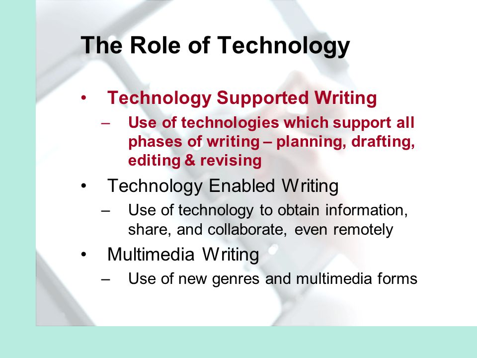 The Role of Technology Technology Supported Writing –Use of technologies which support all phases of writing – planning, drafting, editing & revising Technology Enabled Writing –Use of technology to obtain information, share, and collaborate, even remotely Multimedia Writing –Use of new genres and multimedia forms