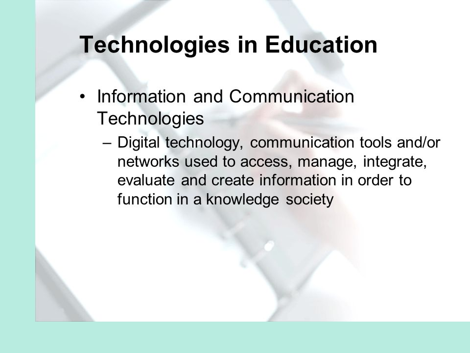 Technologies in Education Information and Communication Technologies –Digital technology, communication tools and/or networks used to access, manage, integrate, evaluate and create information in order to function in a knowledge society