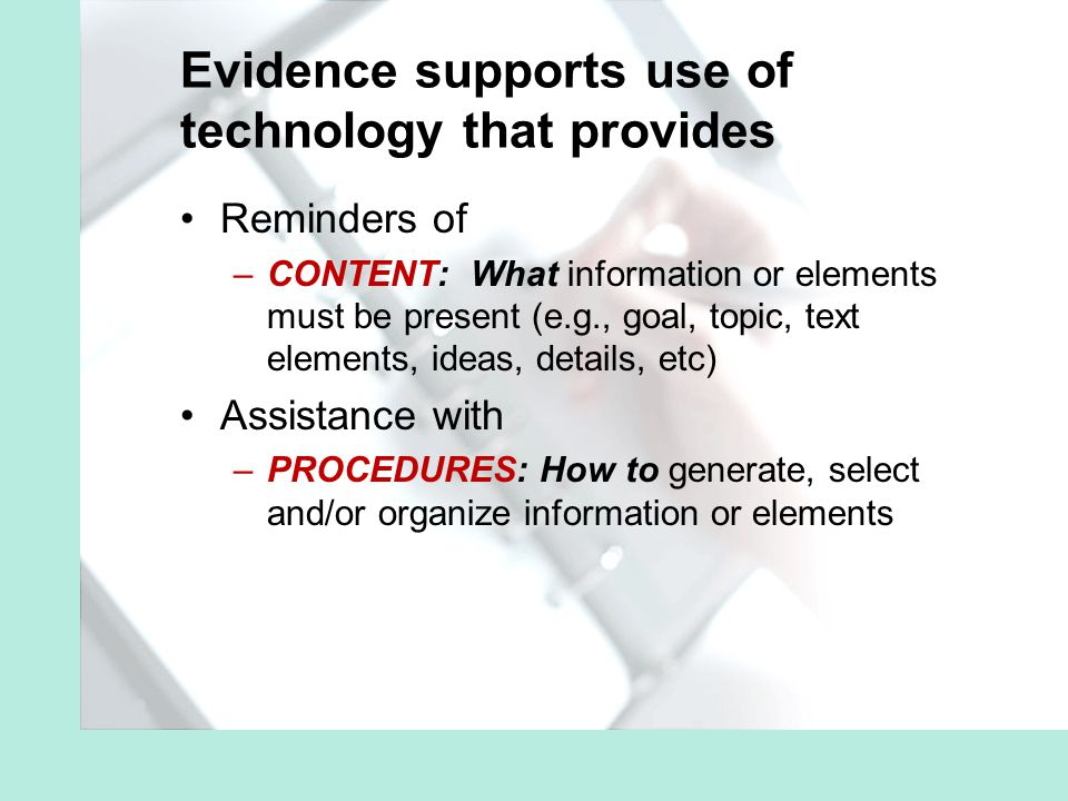 Evidence supports use of technology that provides Reminders of –CONTENT: What information or elements must be present (e.g., goal, topic, text elements, ideas, details, etc) Assistance with –PROCEDURES: How to generate, select and/or organize information or elements
