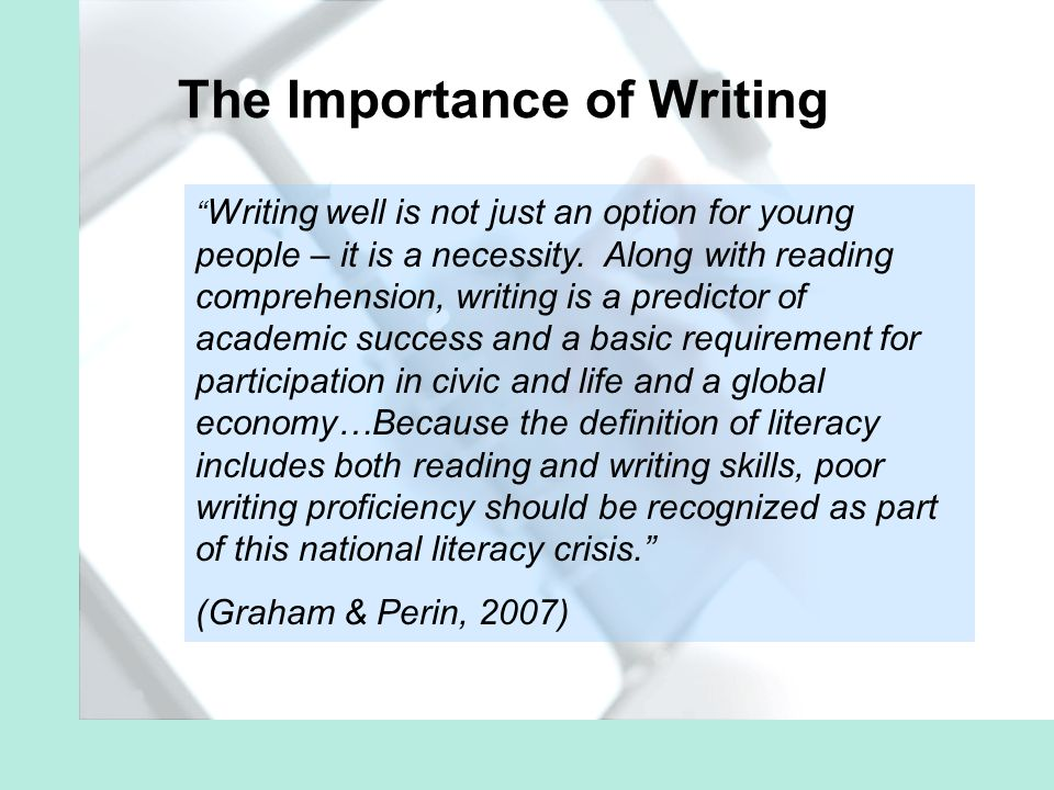 The Importance of Writing Writing well is not just an option for young people – it is a necessity.