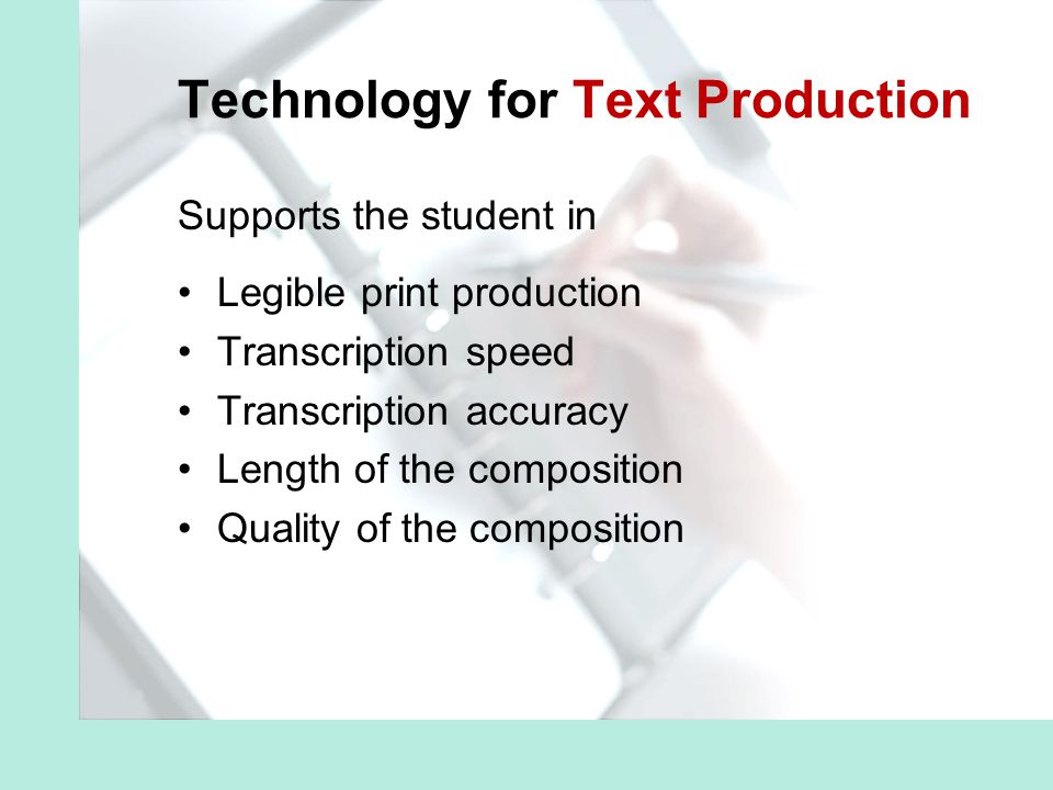 Technology for Text Production Supports the student in Legible print production Transcription speed Transcription accuracy Length of the composition Quality of the composition