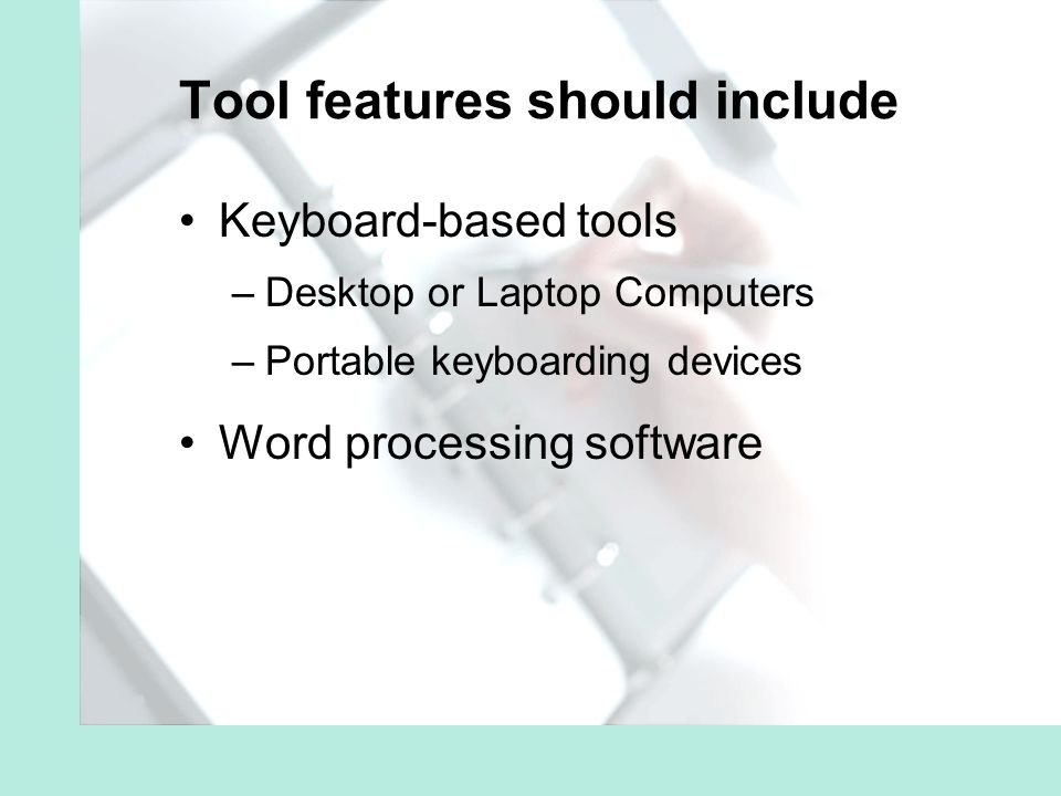 Tool features should include Keyboard-based tools –Desktop or Laptop Computers –Portable keyboarding devices Word processing software