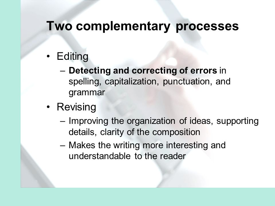 Two complementary processes Editing –Detecting and correcting of errors in spelling, capitalization, punctuation, and grammar Revising –Improving the organization of ideas, supporting details, clarity of the composition –Makes the writing more interesting and understandable to the reader