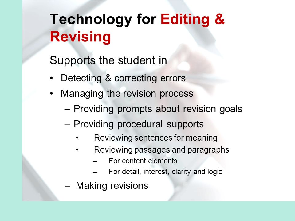 Technology for Editing & Revising Supports the student in Detecting & correcting errors Managing the revision process –Providing prompts about revision goals –Providing procedural supports Reviewing sentences for meaning Reviewing passages and paragraphs –For content elements –For detail, interest, clarity and logic –Making revisions