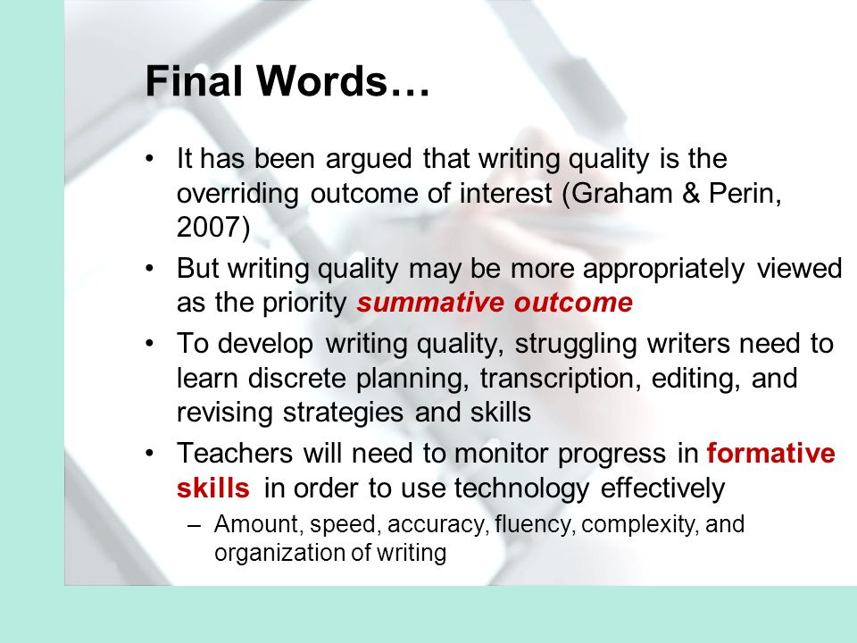 Final Words… It has been argued that writing quality is the overriding outcome of interest (Graham & Perin, 2007) But writing quality may be more appropriately viewed as the priority summative outcome To develop writing quality, struggling writers need to learn discrete planning, transcription, editing, and revising strategies and skills Teachers will need to monitor progress in formative skills in order to use technology effectively –Amount, speed, accuracy, fluency, complexity, and organization of writing