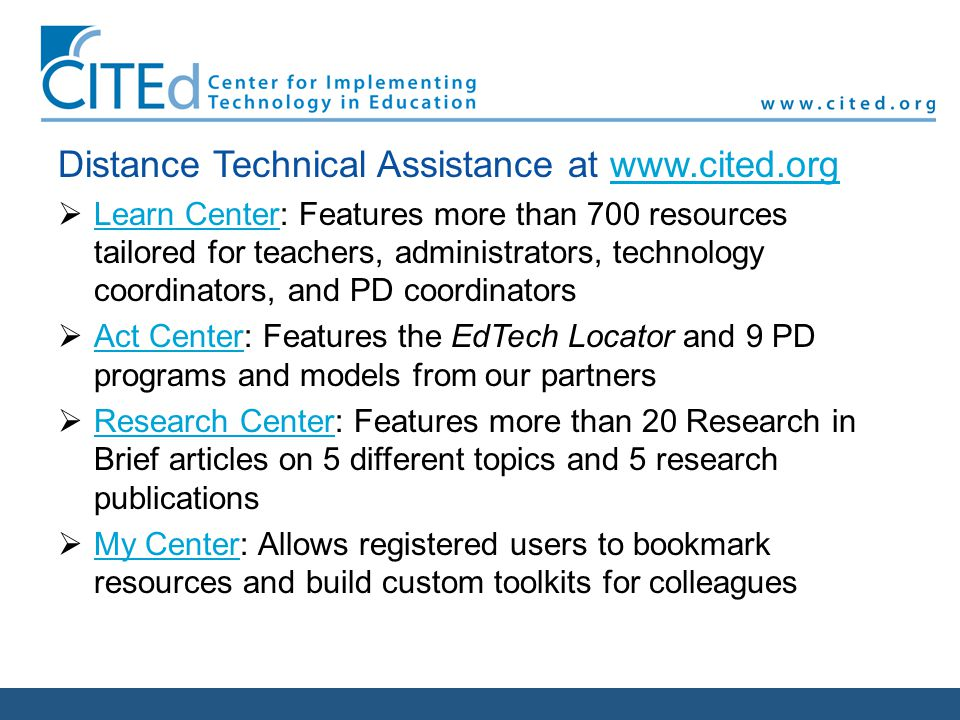 Distance Technical Assistance at www.cited.orgwww.cited.org Learn Center: Features more than 700 resources tailored for teachers, administrators, technology coordinators, and PD coordinators Learn Center Act Center: Features the EdTech Locator and 9 PD programs and models from our partners Act Center Research Center: Features more than 20 Research in Brief articles on 5 different topics and 5 research publications Research Center My Center: Allows registered users to bookmark resources and build custom toolkits for colleagues My Center