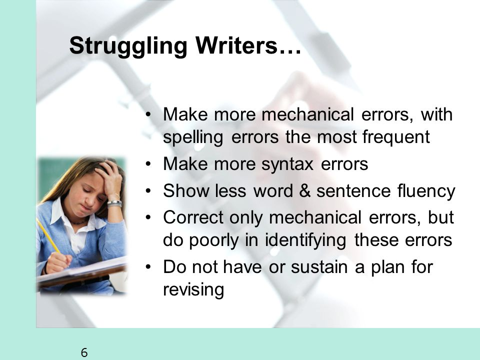 6 Struggling Writers… Make more mechanical errors, with spelling errors the most frequent Make more syntax errors Show less word & sentence fluency Correct only mechanical errors, but do poorly in identifying these errors Do not have or sustain a plan for revising