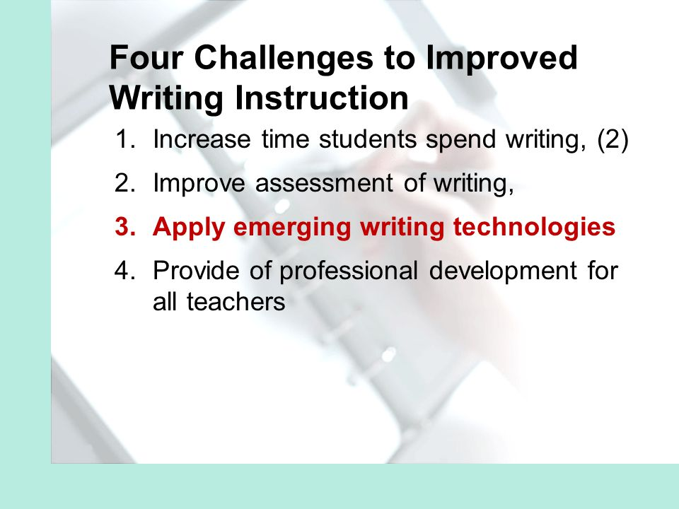 1.Increase time students spend writing, (2) 2.Improve assessment of writing, 3.Apply emerging writing technologies 4.Provide of professional development for all teachers Four Challenges to Improved Writing Instruction