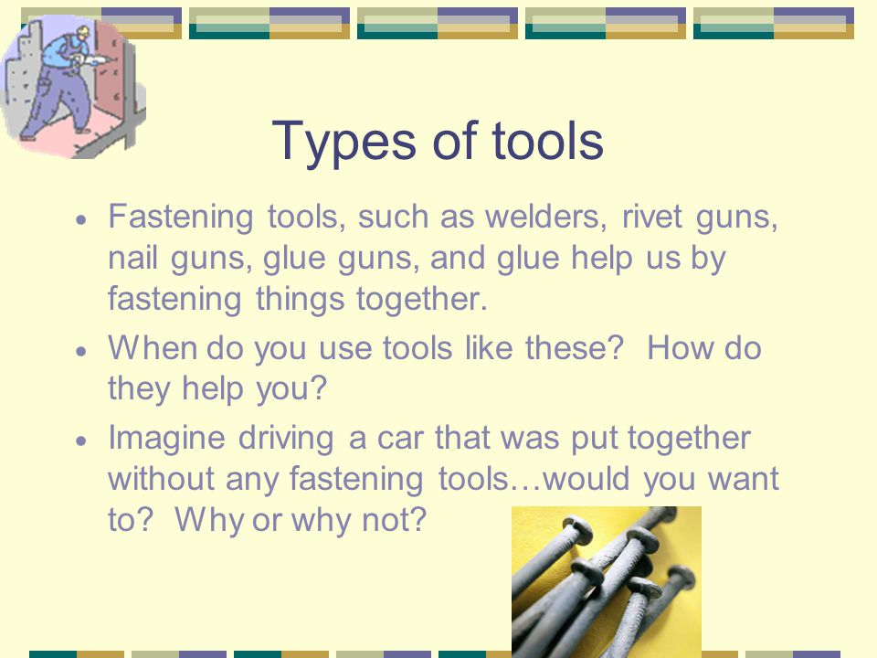 Types of tools Shaping tools, such as moulds, jigs, trowels, caulk, and concrete help us by making consistent and reliable shapes that fit together we
