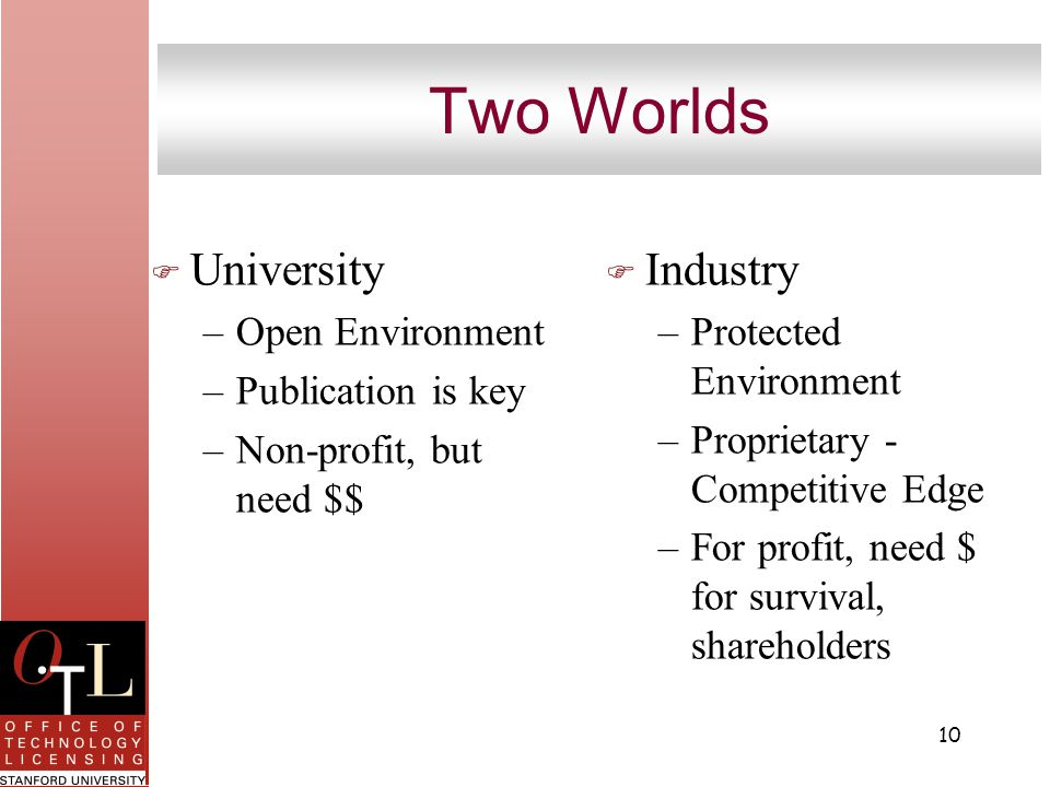 10 Two Worlds F University –Open Environment –Publication is key –Non-profit, but need $$ F Industry –Protected Environment –Proprietary - Competitive Edge –For profit, need $ for survival, shareholders