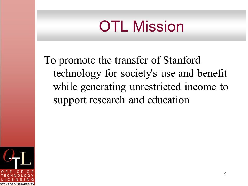 4 OTL Mission To promote the transfer of Stanford technology for society s use and benefit while generating unrestricted income to support research and education