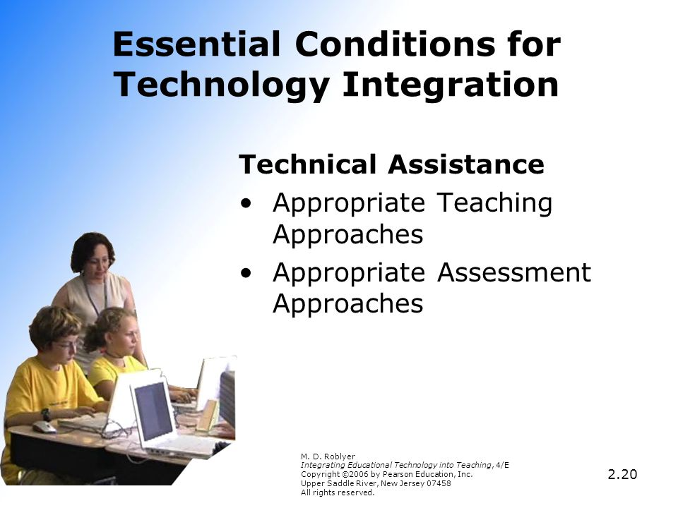 2.20 Essential Conditions for Technology Integration Technical Assistance Appropriate Teaching Approaches Appropriate Assessment Approaches M. D. Robl