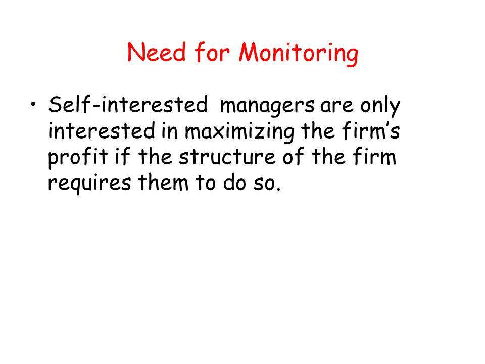 Need for Monitoring Self-interested managers are only interested in maximizing the firms profit if the structure of the firm requires them to do so.