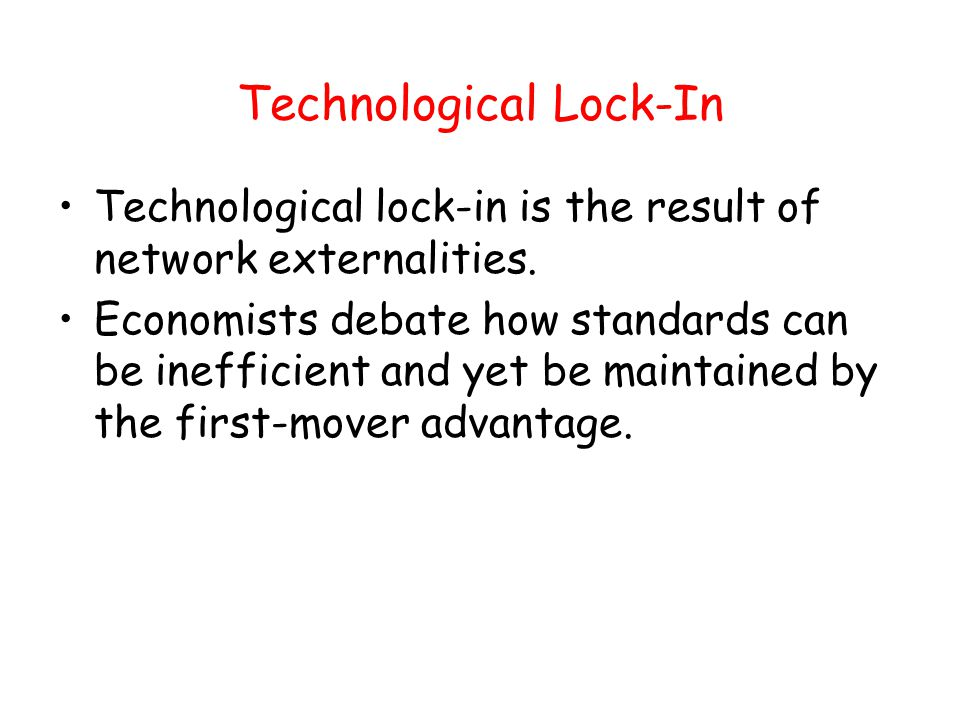 Technological Lock-In Technological lock-in is the result of network externalities. Economists debate how standards can be inefficient and yet be main