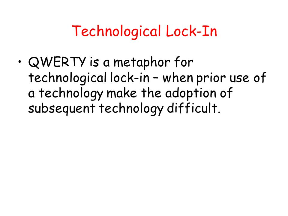 Technological Lock-In QWERTY is a metaphor for technological lock-in – when prior use of a technology make the adoption of subsequent technology diffi