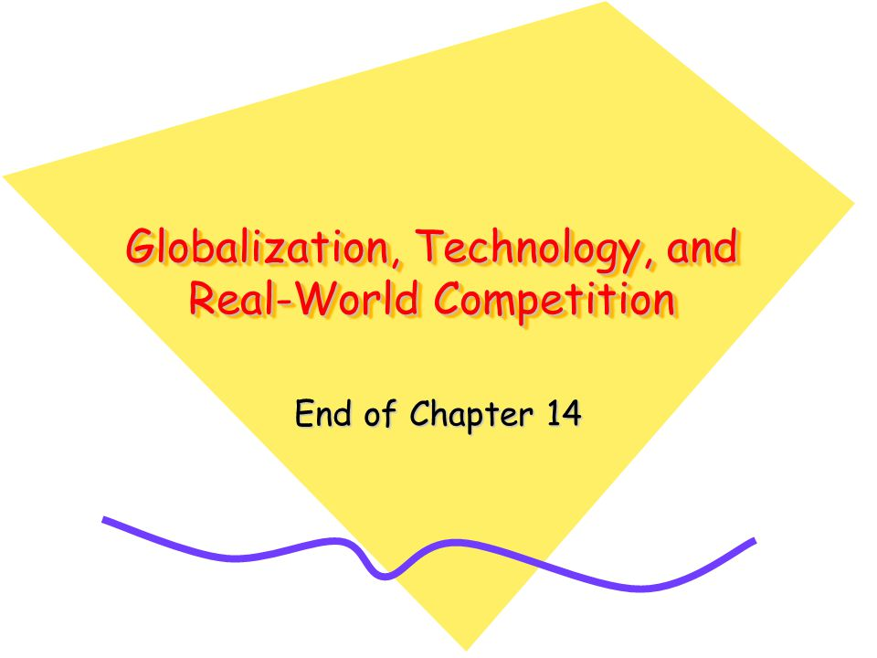 Globalization, Technology, and Real-World Competition End of Chapter 14