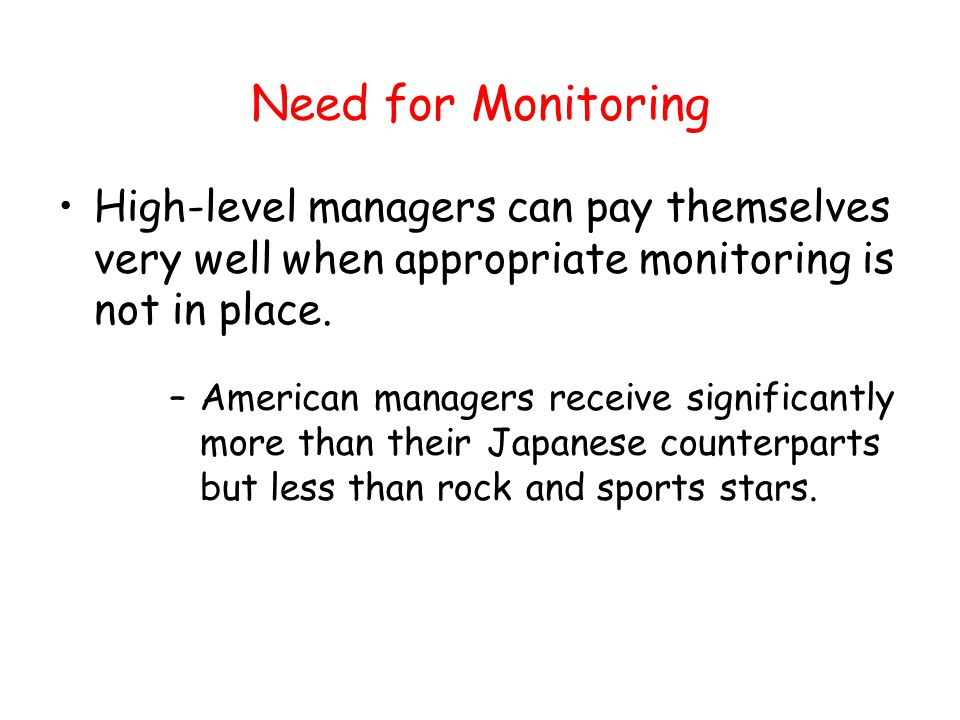Need for Monitoring High-level managers can pay themselves very well when appropriate monitoring is not in place. –American managers receive significa