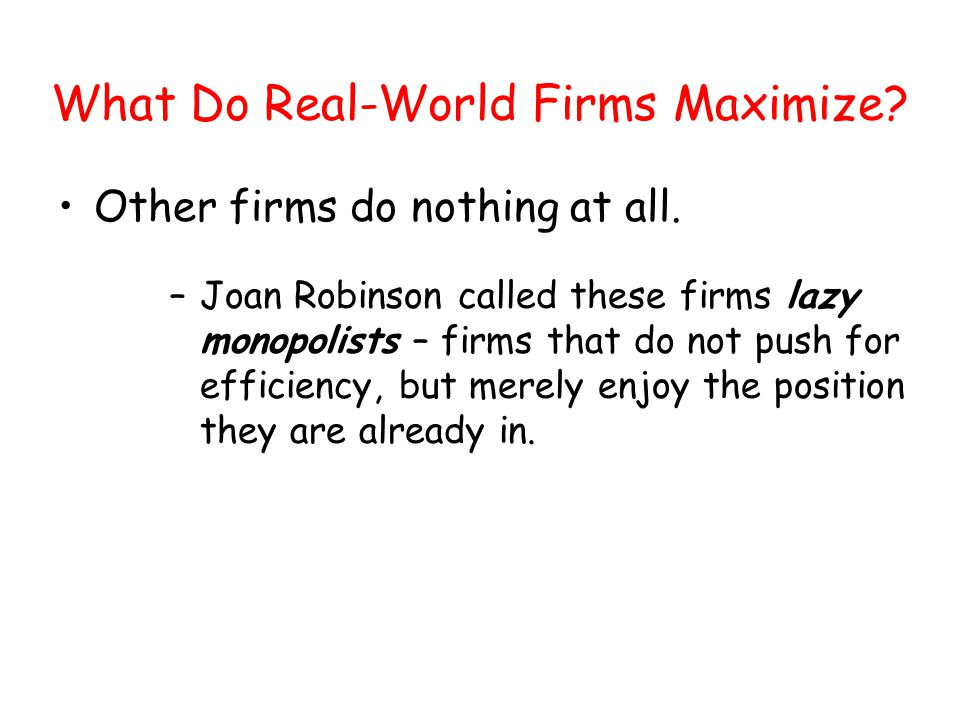 What Do Real-World Firms Maximize? Other firms do nothing at all. –Joan Robinson called these firms lazy monopolists – firms that do not push for effi