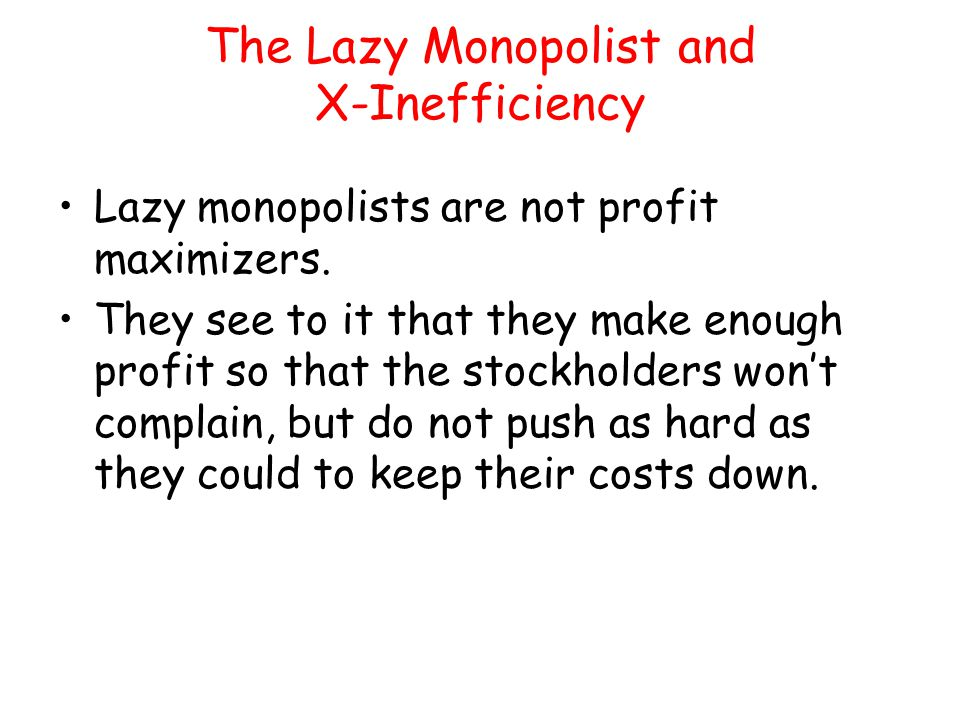 The Lazy Monopolist and X-Inefficiency Lazy monopolists are not profit maximizers. They see to it that they make enough profit so that the stockholder