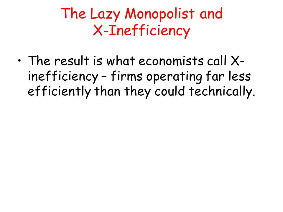 The Lazy Monopolist and X-Inefficiency The result is what economists call X- inefficiency – firms operating far less efficiently than they could techn