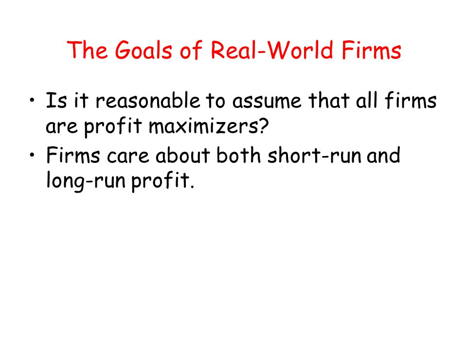 The Goals of Real-World Firms Is it reasonable to assume that all firms are profit maximizers? Firms care about both short-run and long-run profit.