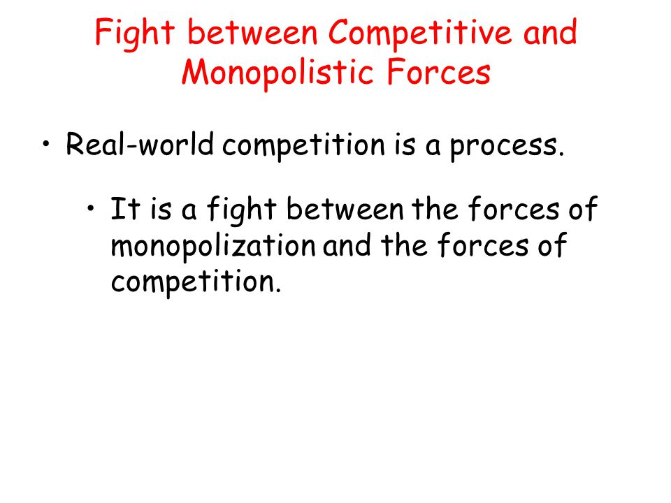 Fight between Competitive and Monopolistic Forces Real-world competition is a process. It is a fight between the forces of monopolization and the forc