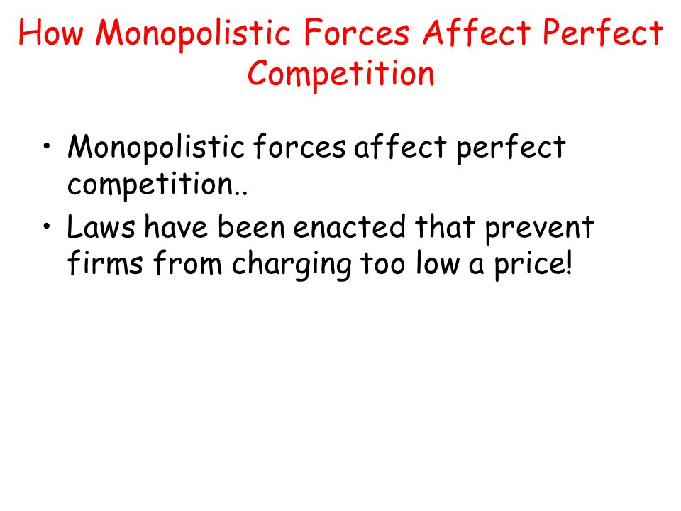 How Monopolistic Forces Affect Perfect Competition Monopolistic forces affect perfect competition.. Laws have been enacted that prevent firms from cha