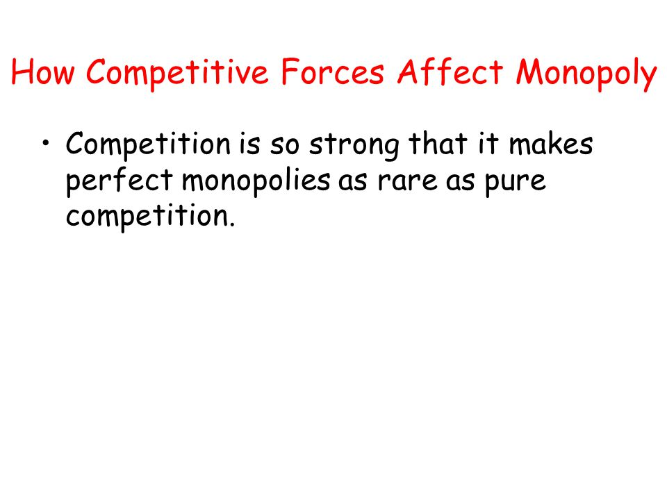 How Competitive Forces Affect Monopoly Competition is so strong that it makes perfect monopolies as rare as pure competition.