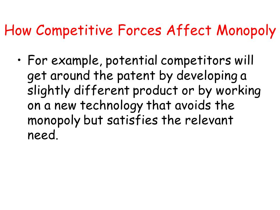 How Competitive Forces Affect Monopoly For example, potential competitors will get around the patent by developing a slightly different product or by